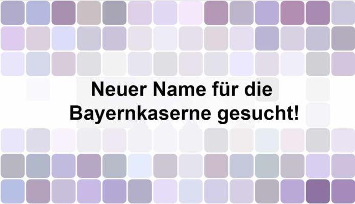 Gesucht: Ein neuer Name für die Bayernkaserne
